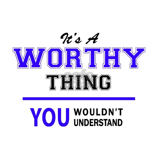 It's WORTHY thing, you wouldn't understand