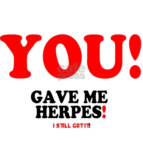 YOU - GAVE ME HERPES - I STILL GOT IT! -