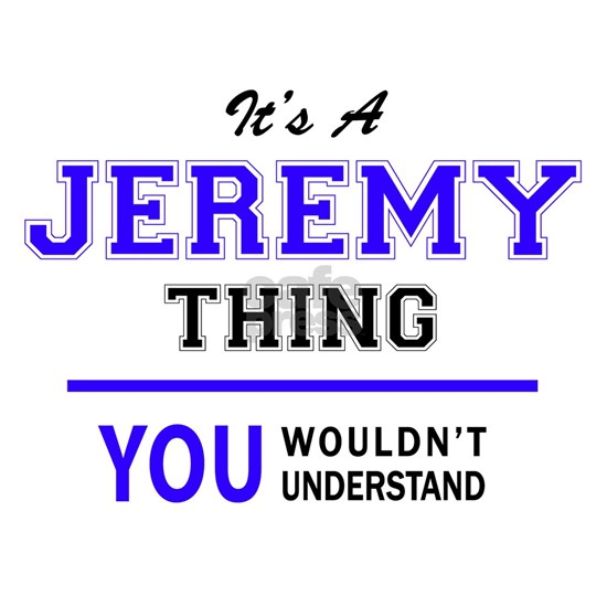 JEREMY thing, you wouldn't understand!