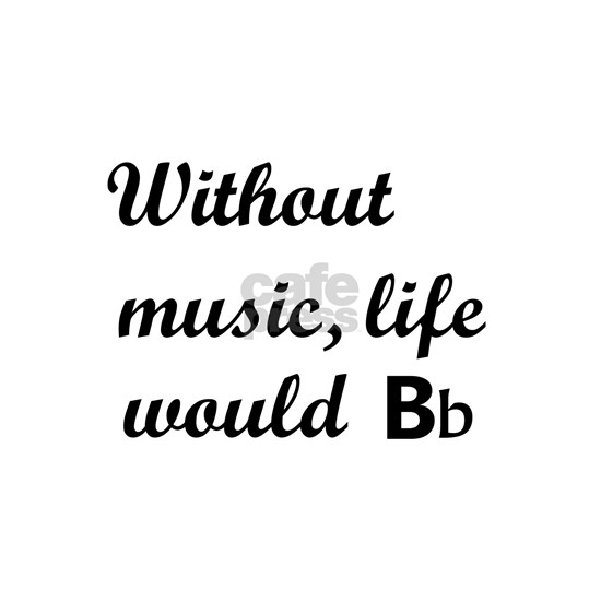Without Music, Life Would Bb (Be Flat)