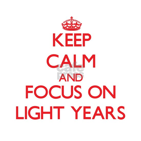 Keep Calm and focus on Light Years