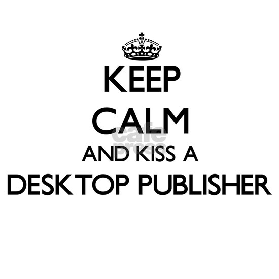 Keep calm and kiss a Desktop Publisher