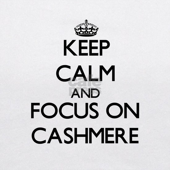 Keep Calm and focus on Cashmere