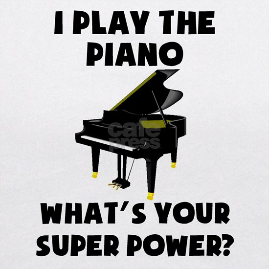 I Play The Piano Whats Your Super Power?