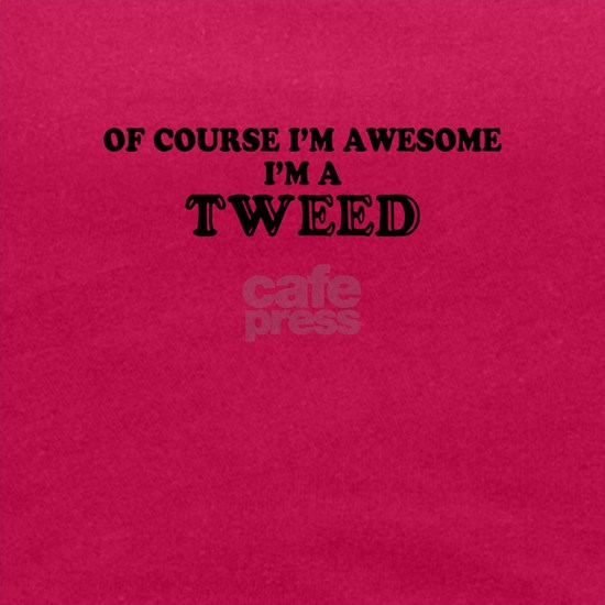 Of course I'm Awesome, Im TWEED