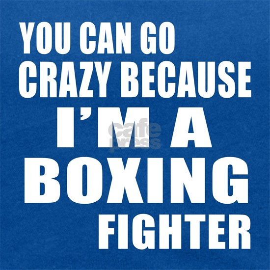 You Can Go Crazy Because I Am Boxing Fighter