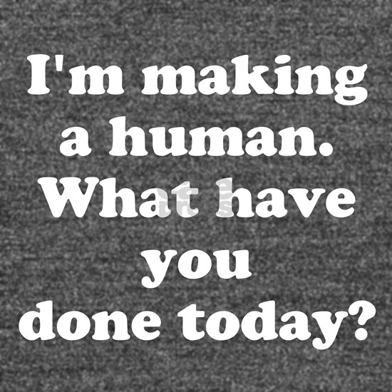 Im making a human. What have you done today?