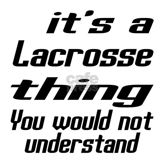 It Is Lacrosse Thing You Would Not Understand