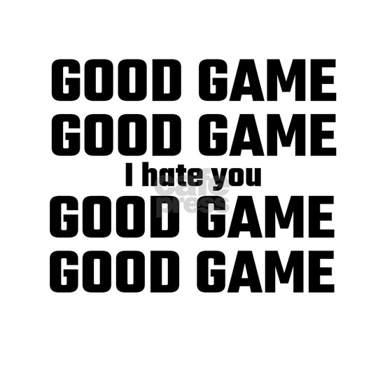 Good Game, Good Game, I Hate You, Good Game