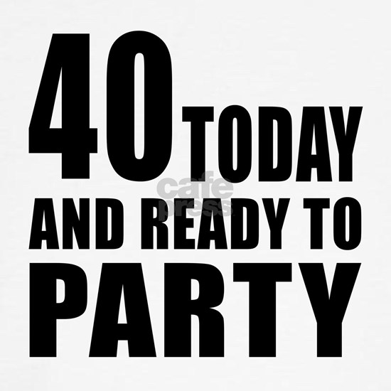 40 Today And Ready To Party