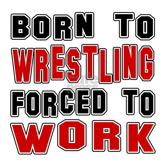 Born To Wrestling Forced To Work