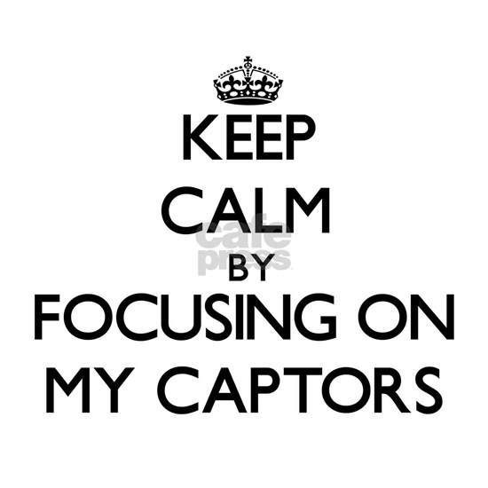 Keep Calm by focusing on My Captors