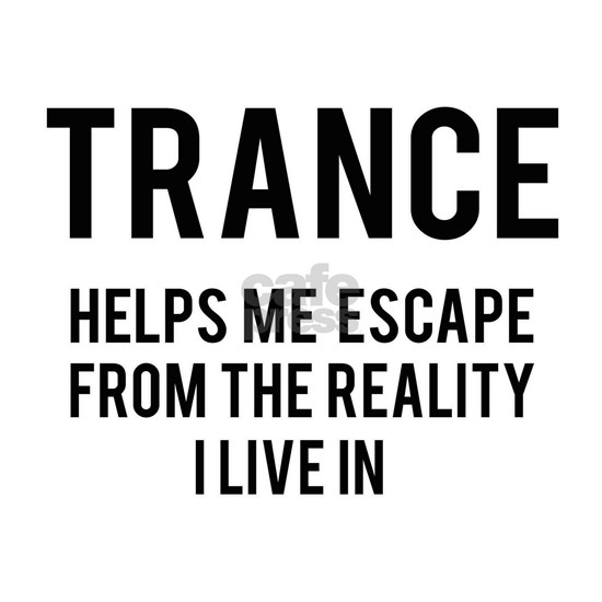 Trance Helps me escape from the reality