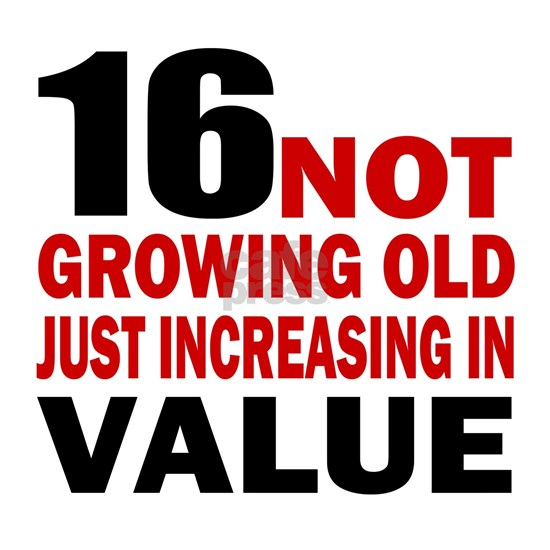 16 not growing old just increasing in value