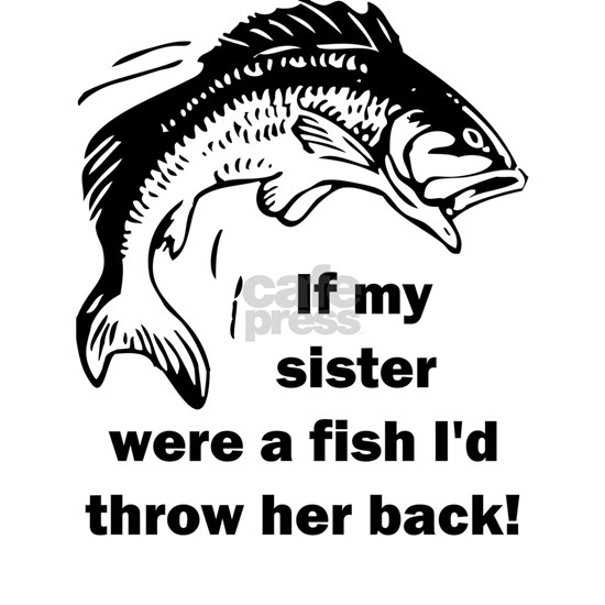If my sister were a fish I'd throw her back!