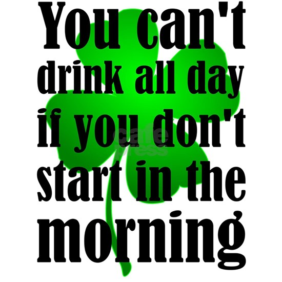 You Can't Drink All Day If You Don't Start In The