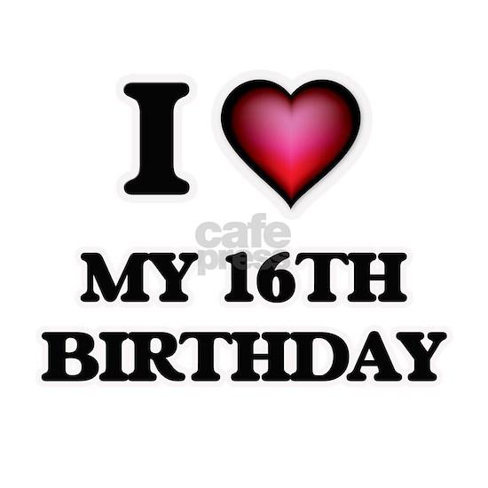 I love My 16Th Birthday