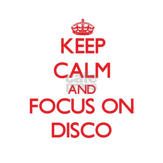 Keep Calm and focus on Disco