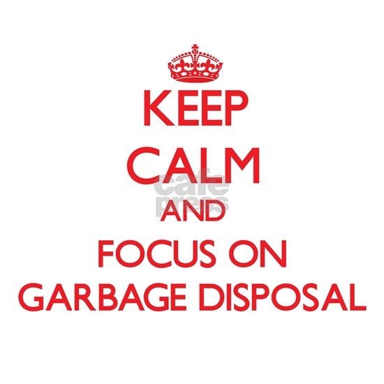 Keep Calm and focus on Garbage Disposal