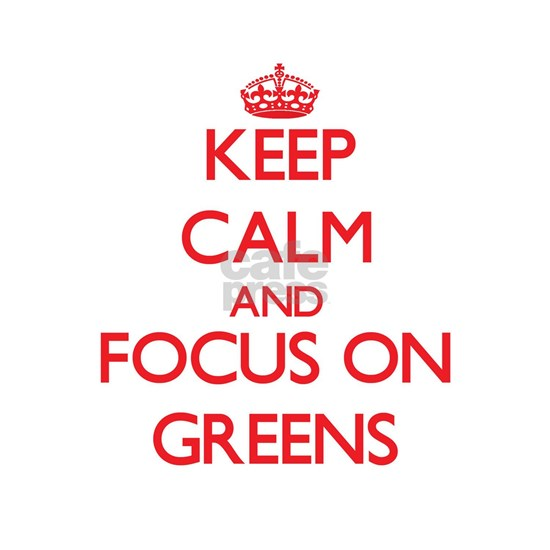 Keep Calm and focus on Greens