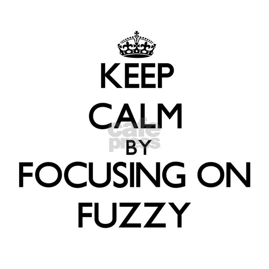 Keep Calm by focusing on Fuzzy