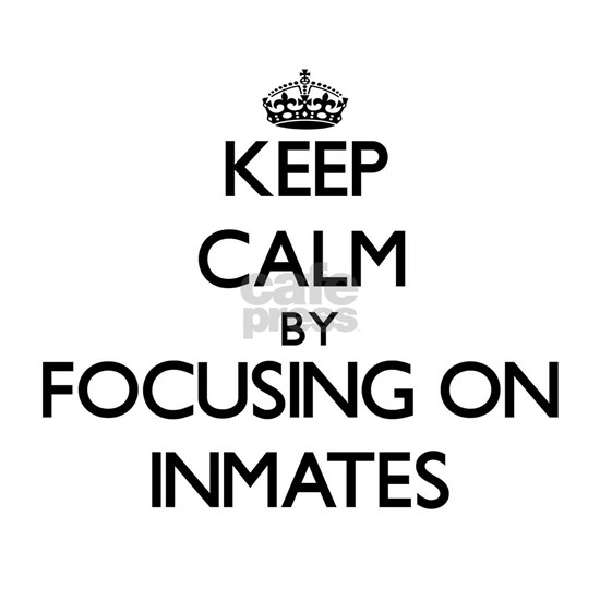 Keep Calm by focusing on Inmates