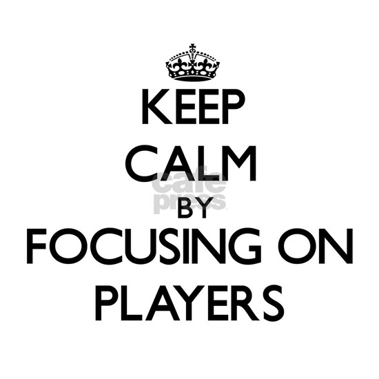 Keep Calm by focusing on Players