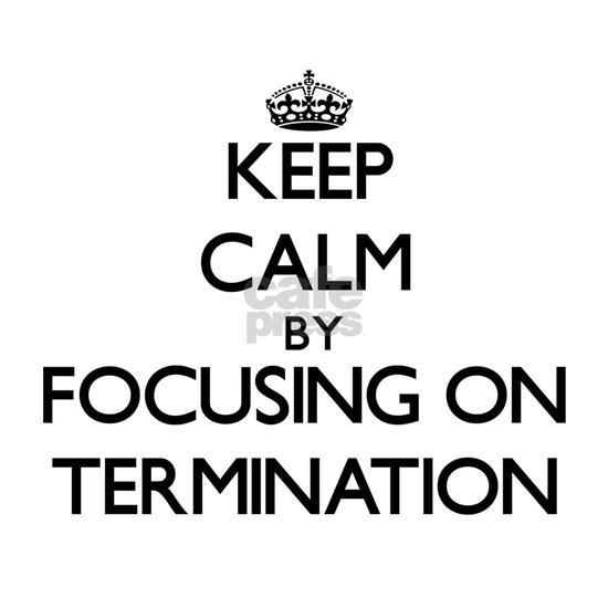 Keep Calm by focusing on Termination