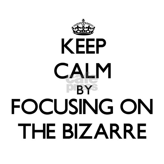 Keep Calm by focusing on The Bizarre