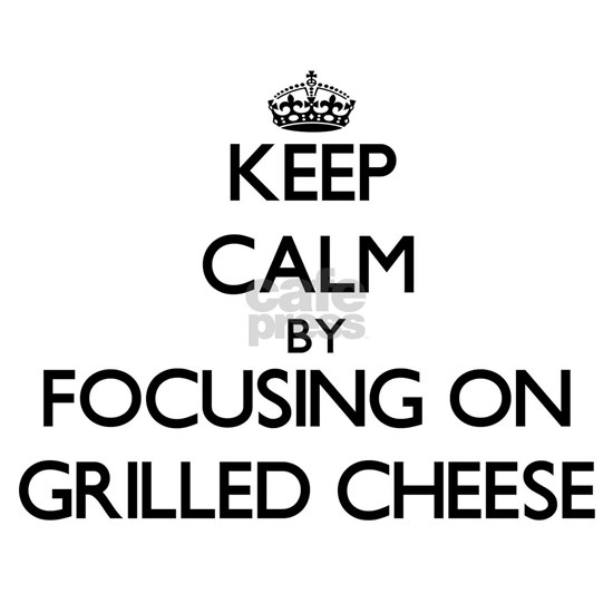 Keep Calm by focusing on Grilled Cheese