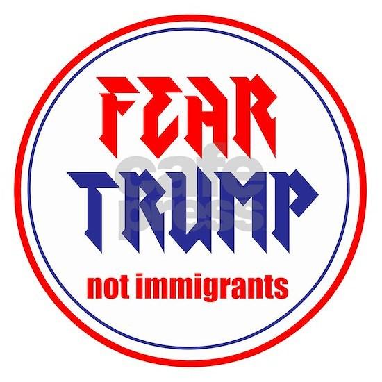 Fear Trump, not immigrants