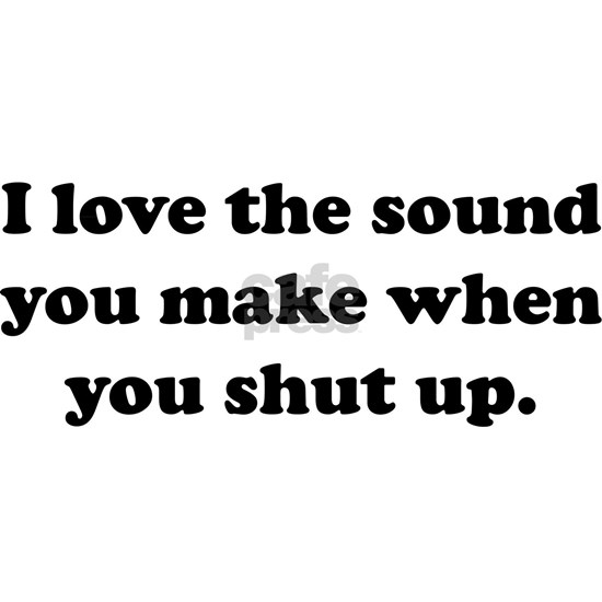 I love the sound you make when you shut up