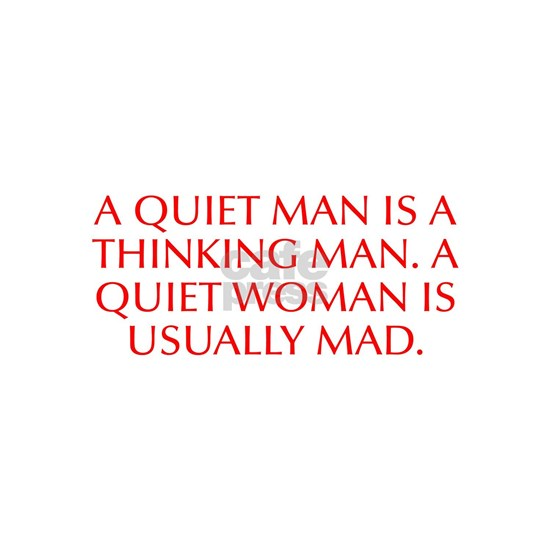 A quiet man is a thinking man A quiet woman is usu