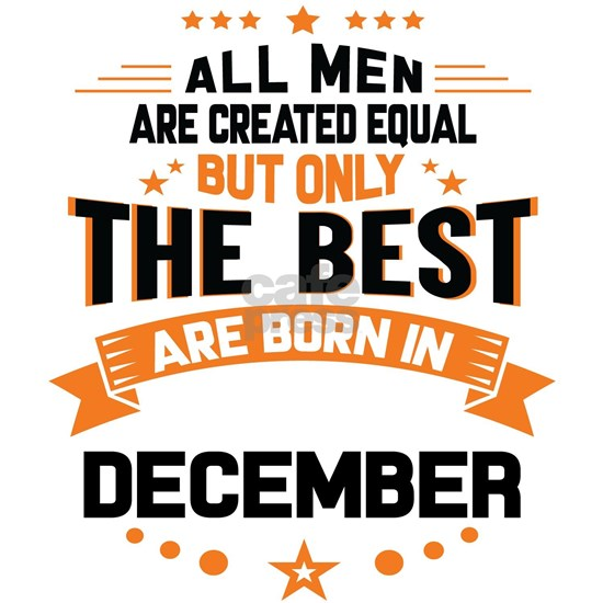 All Men Created Equal But The Best Born In Decembe