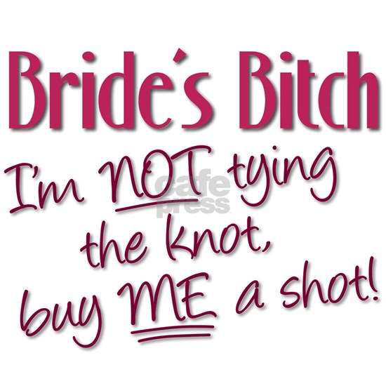 Brides Bitch - Im NOT tying the knot, buy ME a sho