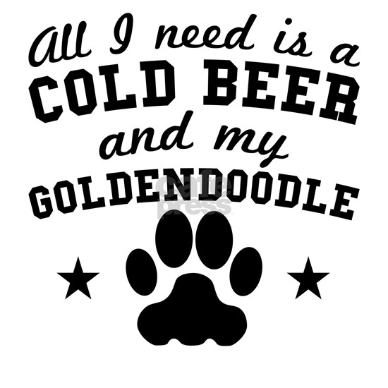 All I Need Is A Cold Beer And My Goldendoodle