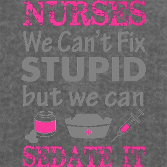Nurse - We can't fix stupid but we can sedate it