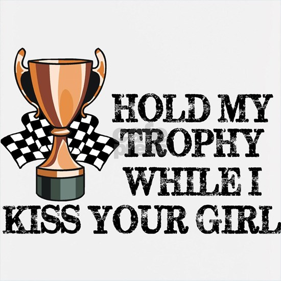 Hold My Trophy While I Kiss Your Girl