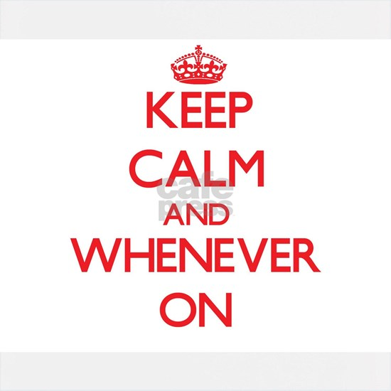 Keep Calm and Whenever ON