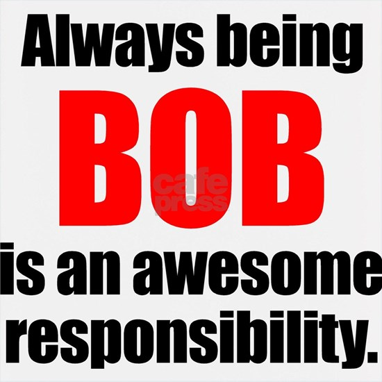 Always being Bob is an awesome responsibility