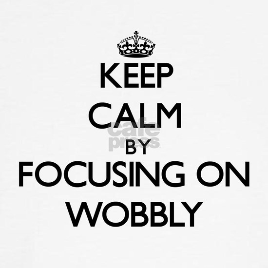 Keep Calm by focusing on Wobbly