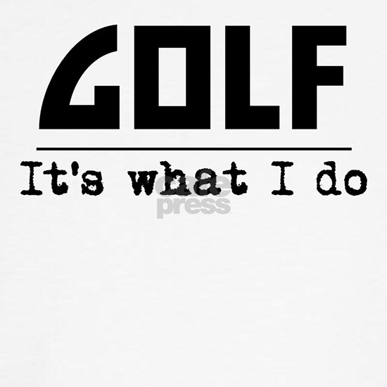 Golf Its What I Do