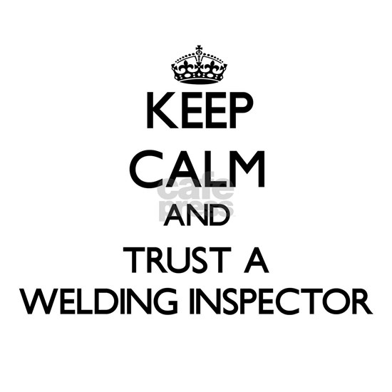 Keep Calm and Trust a Welding Inspector