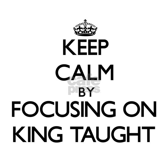 Keep Calm by focusing on King Taught