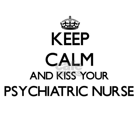 Keep calm and kiss your Psychiatric Nurse