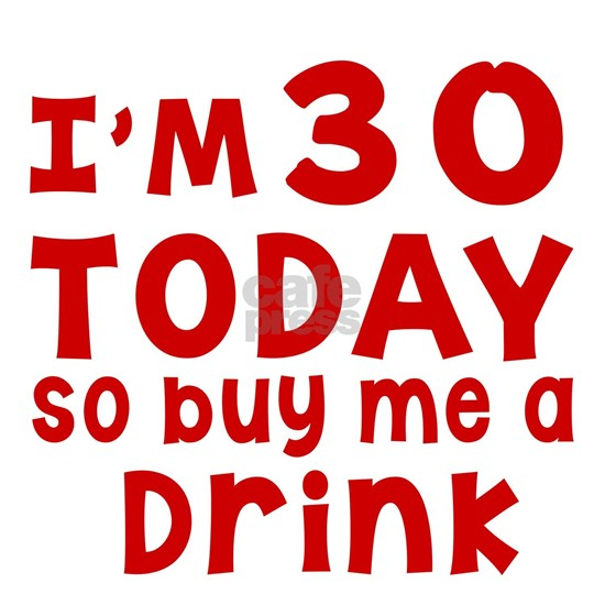 I Am 30 Today So Buy Me a Drink