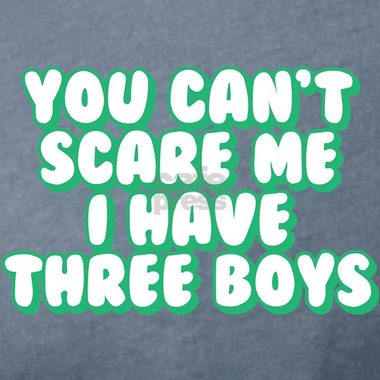 You Can't Scare Me I Have Three Boys