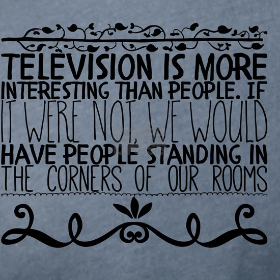Television is more interesting than people. If it