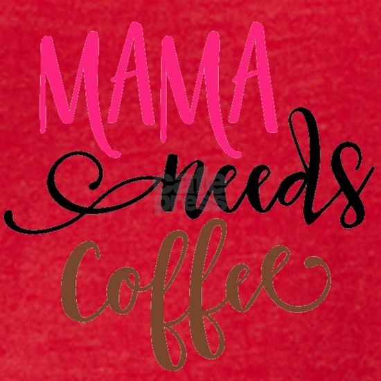 MAMA NEEDS COFFEE
