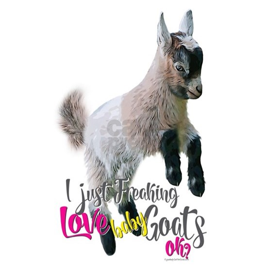 I Just Freaking Love Baby Goats - GetYerGoat™ Orig